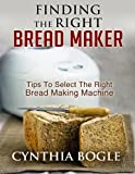 Finding The Right Bread Maker: Tips To Select The Right Bread Making Machine