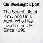 The Secret Life of Kim Jong Un's Aunt, Who Has Lived in the US Since 1998 | Anna Fifield