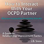 How to Interact with Your OCPD Partner: A Guide to Relationship Improvement Tactics: Transcend Mediocrity, Book 108 | J.B. Snow