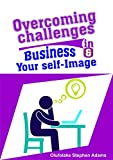 Overcoming Challenges in Business and Your Self-Image (English Edition)