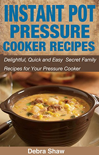 INSTANT POT RECIPES BOOK: Delightful,Quick and Easy Secret Family Recipes for Your Pressure Cooker (Gluten Free,Pressure Cookers,Vegan,Rice Cookers) by Debra Shaw