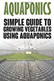 img - for Aquaponics: Simple Guide to Growing Vegetables Using Aquaponics (Aquaponics, aquaponic gardening, aquaponic systems, organic vegetables, vegetable gardening) book / textbook / text book