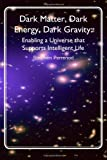 img - for Dark Matter, Dark Energy, Dark Gravity: Enabling a Universe that Supports Intelligent Life book / textbook / text book