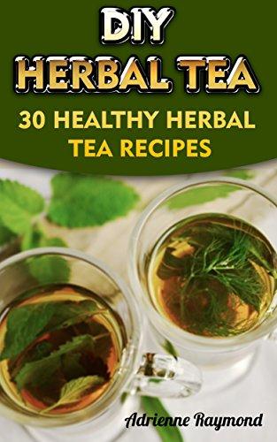 DIY Herbal Tea: 30 Healthy Herbal Tea Recipes by Adrienne Raymond