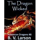 The Dragon Wicked (Hyborean Dragons Book 6) ~ B. V. Larson
