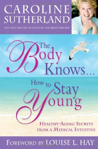 The Body Knows... How To Stay Young: Healthy-Aging Secrets From A Medical Intuitive
