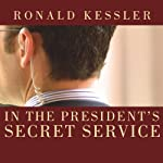 In the President's Secret Service: Behind the Scenes with Agents in the Line of Fire and the Presidents They Protect | Ronald Kessler