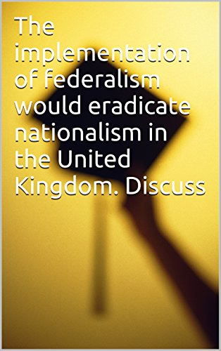 The implementation of federalism would eradicate nationalism in the United Kingdom. Discuss PDF