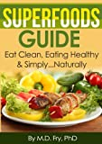 Superfoods Guide Eat Clean,Eating Healthy & Simply...Naturally
