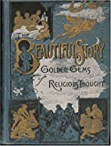 The Beautiful Story: A Companion Book to the Holy Bible, Containing a Narrative History of All the Events Recorded in the Sacred Book; to Which Is Added Golden Gems of Religious Thought, Including Numerous Selections From Great Writers and Speakers
