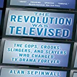 The Revolution Was Televised: The Cops, Crooks, Slingers, and Slayers Who Changed TV Drama Forever | Alan Sepinwall