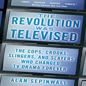 The Revolution Was Televised: The Cops, Crooks, Slingers, and Slayers Who Changed TV Drama Forever | [Alan Sepinwall]