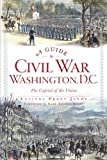 A Guide to Civil War Washington, D.C.:: The Capital of the Union (Civil War Series)