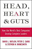 Head, Heart and Guts: How the Worlds Best Companies Develop Complete Leaders (J-B US non-Franchise Leadership)