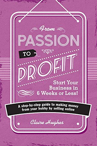 From Passion to Profit - Start Your Business in 6 Weeks or Less!: A step-by-step guide to making money from your hobby by selling online
