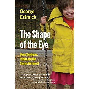 The Shape of the Eye: Down Syndrome, Family, and the Stories We Inherit (MEDICAL HUMANITIES SERIES)