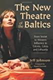 The New Theatre of the Baltics: From Soviet to Western Influence in Estonia, Latvia and Lithuania (0786429925) by Jeff Johnson