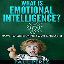 What Is Emotional Intelligence?: How to Determine Your Child's EI (       UNABRIDGED) by Paul Perez Narrated by Francie Wyck