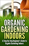 Urban Organic Gardening Indoors: A Step-By-Step Beginners Guide to Growing A Garden Indoors