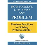How to solve just about any problem: Timeless practices for solving problems better ~ Greg Z. Fainberg