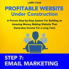 Profitable Website Under Construction - Step 7: Email Marketing: A Proven Step-by-Step System for Building an Amazing Money Making Website That Generates Income for a Long Term (       UNABRIDGED) by Larry Chak Narrated by Robert Gazy