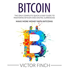 Bitcoin: The Only Complete Quick & Easy Guide to Mastering Bitcoin and Digital Currencies: How to Make Money with Bitcoins Audiobook by Victor Finch Narrated by John Fehskens