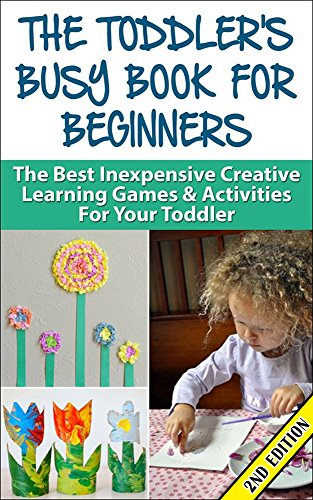 Sandra Fiero - The Toddler's Busy Book For Beginners 2nd Edition: The Best Inexpensive Creative Learning Games & Activities For Your Toddler (Toddler Games, Toddler Activities, ... Preschool, Kindergarten,) (English Edition)