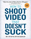 How to Shoot Video That Doesnt Suck: Advice to Make Any Amateur Look Like a Pro