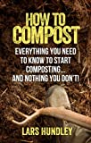 How To Compost: Everything You Need To Know To Start Composting, And Nothing You Dont!