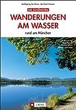 Die schönsten Wanderungen an Flüssen und Seen: rund um München und Umgebung - ein Wanderführer mit den 20 schönsten Wanderungen am Wasser im Münchner Umland, wie Osterseen, Amper oder Isarauen