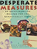 Desperate Measures: 90 Unintimidating Recipes for the Domestically Inept