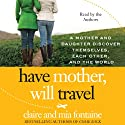 Have Mother, Will Travel: A Mother and Daughter Discover Themselves, Each Other, and the World (       UNABRIDGED) by Claire Fontaine, Mia Fontaine Narrated by Claire Fontaine, Mia Fontaine
