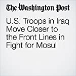 U.S. Troops in Iraq Move Closer to the Front Lines in Fight for Mosul | Dan Lamothe