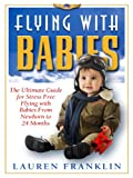Flying With Babies: The Ultimate Guide for Stress Free Flying With Babies From New Born To 24 Months