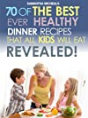 70 Of The Best Ever Healthy Dinner Recipes That All Kids Will Eat....Revealed! (70 Of The Best Ever Recipes...Revealed!)