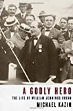 A Godly Hero: The Life of William Jennings Bryan (0375411356) by Michael Kazin