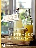 Die Getränke-Werkstatt - Obstwein, Beerenlikör & Limonade selber herstellen