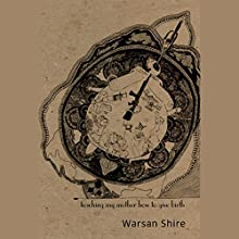Teaching My Mother How to Give Birth Audiobook by Warsan Shire Narrated by Warsan Shire