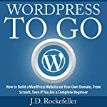 WordPress to Go: How to Build a WordPress Website on Your Own Domain, from Scratch, Even If You Are a Complete Beginner | J.D. Rockefeller