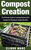 Compost Creation: The Ultimate Guide To Creating Nutrient Rich Compost For A Gorgeous Garden