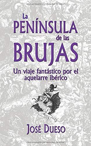 La PENÍNSULA de las BRUJAS Un viaje fantástico por el aquelarre ibérico  [Dueso, José] (Tapa Blanda)