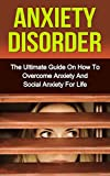 Anxiety Disorder: The Ultimate Guide On How To Overcome Anxiety And Social Anxiety For Life (How To Overcome Social Anxiety, Anxiety Disorder)