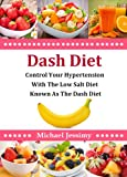 Dash Diet: Control Your Hypertension With The Low Salt Diet Known As The Dash Diet