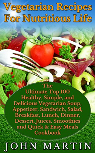Vegetarian Recipes For Nutritious Life: The Ultimate Top 100 Healthy, Simple, Delicious Vegetarian Soup, Appetizer, Sandwich, Salad, Breakfast, Main Dish, ... Complete Vegetarian Cooking Book Series 3) by John Martin