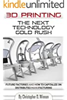 3D Printing: The Next Technology Gold Rush - Future Factories and How to Capitalize on Distributed Manufacturing (English Edition)
