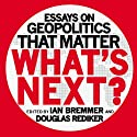What's Next: Essays on Geopolitics That Matter (       UNABRIDGED) by Ian Bremmer, Douglas Rediker Narrated by James Flippin, Derek Shetterley, Jessica Geffen, Rich Brennan