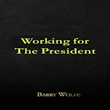 Working for the President (       UNABRIDGED) by Barry Wolfe Narrated by Shane Morris