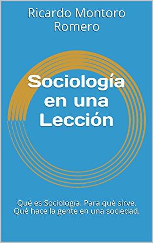 Sociología en una Lección: Qué es Sociología. Para qué sirve. Qué hace la gente en una sociedad.