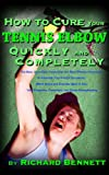 How to Cure Your Tennis Elbow: The Best, Up-to-Date Treatments and Most Effective Exercises to Eliminate Your Painful Symptoms; The Brace and Exercise Band to Use; Your Prognosis and Prevention