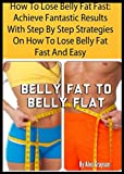 How To Lose Belly Fat Fast: Achieve Fantastic Results With Step By Step Strategies On How To Lose Belly Fat Fast And Easy (belly fat weight loss, cure, ... flat abs, 6 pack abs, exercises, for life)